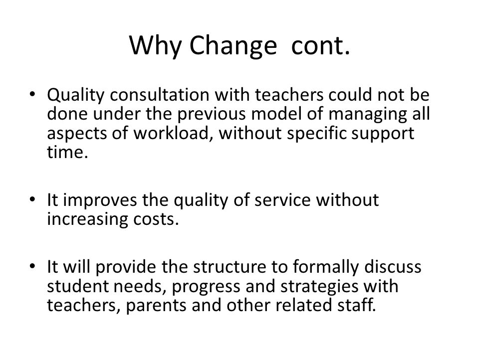 Why Change cont. Quality consultation with teachers could not be done under the previous model of managing all aspects of workload, without specific s