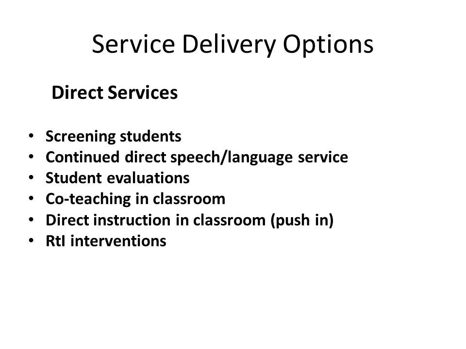 Service Delivery Options Direct Services Screening students Continued direct speech/language service Student evaluations Co-teaching in classroom Dire
