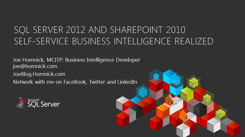 SQL SERVER 2012 AND SHAREPOINT 2010 SELF-SERVICE BUSINESS INTELLIGENCE REALIZED Joe Homnick, MCITP: Business Intelligence Developer joe@homnick.com Jo