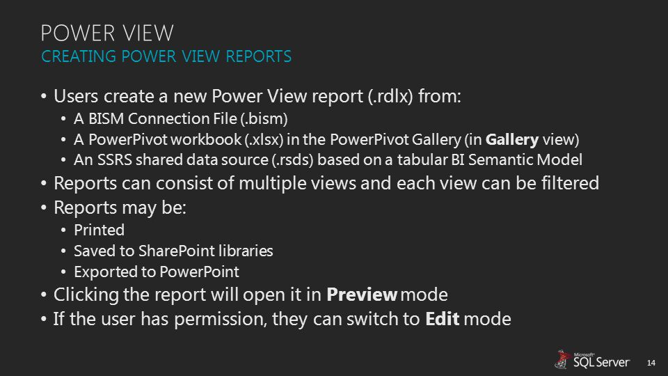 POWER VIEW Users create a new Power View report (.rdlx) from: A BISM Connection File (.bism) A PowerPivot workbook (.xlsx) in the PowerPivot Gallery (
