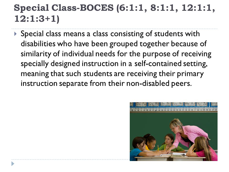 Special Class-BOCES (6:1:1, 8:1:1, 12:1:1, 12:1:3+1) Special class means a class consisting of students with disabilities who have been grouped together because of similarity of individual needs for the purpose of receiving specially designed instruction in a self-contained setting, meaning that such students are receiving their primary instruction separate from their non-disabled peers.