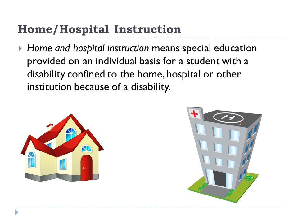 Home/Hospital Instruction Home and hospital instruction means special education provided on an individual basis for a student with a disability confined to the home, hospital or other institution because of a disability.