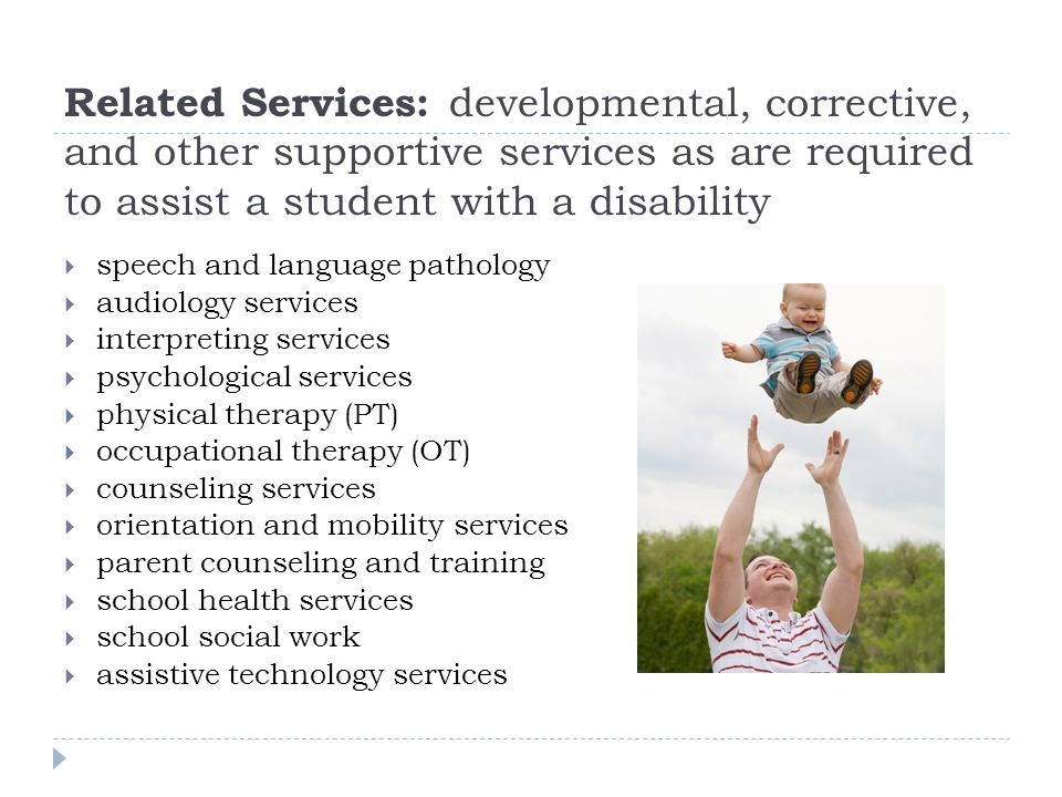 Related Services: developmental, corrective, and other supportive services as are required to assist a student with a disability speech and language pathology audiology services interpreting services psychological services physical therapy (PT) occupational therapy (OT) counseling services orientation and mobility services parent counseling and training school health services school social work assistive technology services