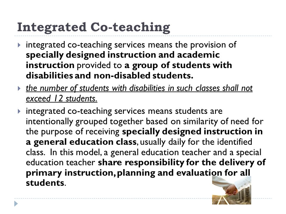 Integrated Co-teaching integrated co-teaching services means the provision of specially designed instruction and academic instruction provided to a group of students with disabilities and non-disabled students.