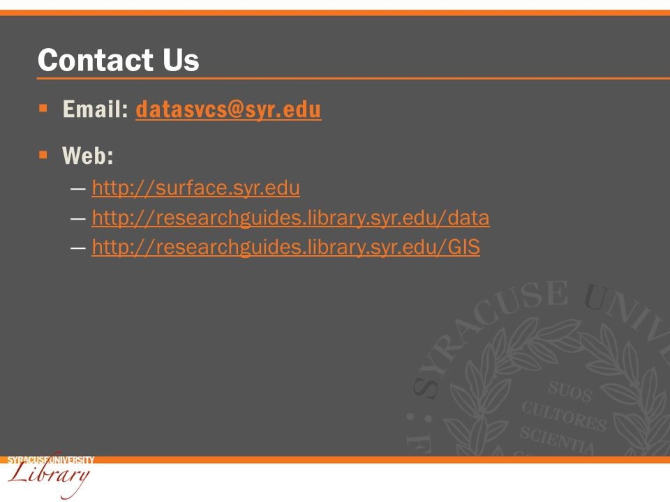 Contact Us Email: datasvcs@syr.edudatasvcs@syr.edu Web: http://surface.syr.edu http://researchguides.library.syr.edu/data http://researchguides.library.syr.edu/GIS