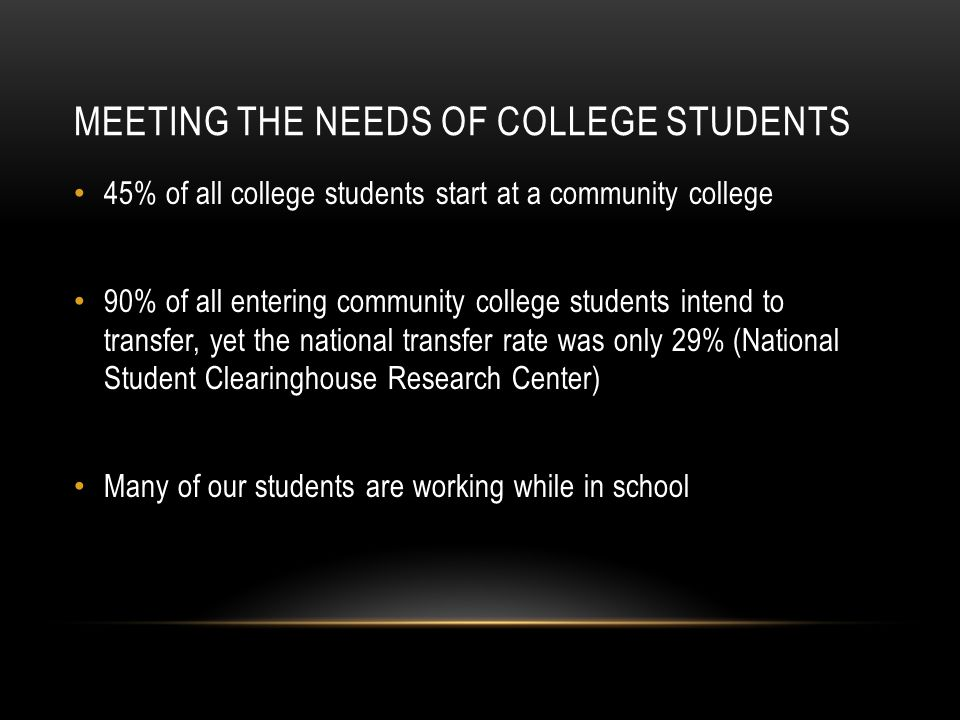 MEETING THE NEEDS OF COLLEGE STUDENTS 45% of all college students start at a community college 90% of all entering community college students intend to transfer, yet the national transfer rate was only 29% (National Student Clearinghouse Research Center) Many of our students are working while in school