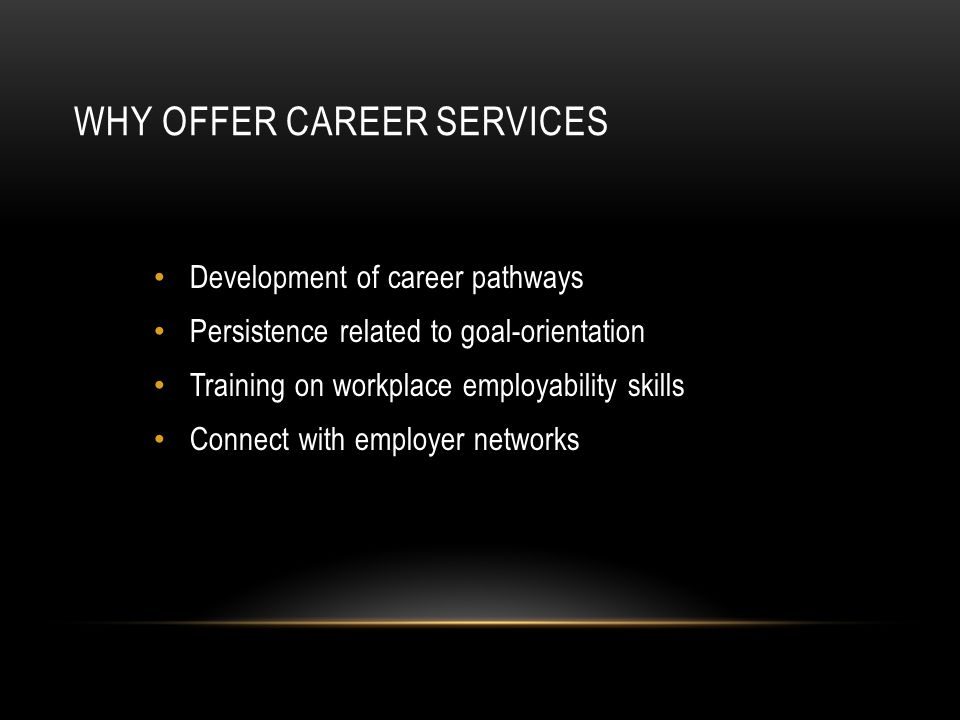 WHY OFFER CAREER SERVICES Development of career pathways Persistence related to goal-orientation Training on workplace employability skills Connect with employer networks