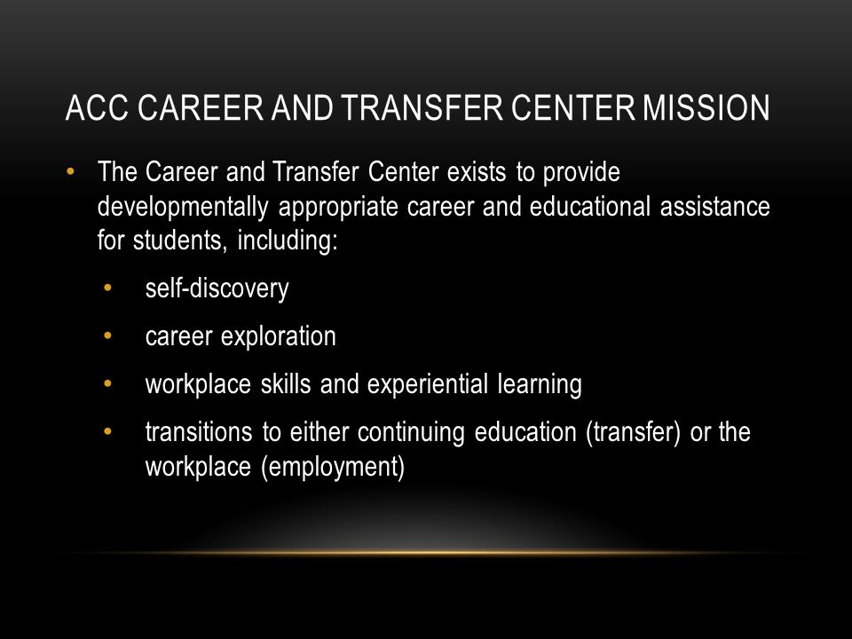 ACC CAREER AND TRANSFER CENTER MISSION The Career and Transfer Center exists to provide developmentally appropriate career and educational assistance for students, including: self-discovery career exploration workplace skills and experiential learning transitions to either continuing education (transfer) or the workplace (employment)