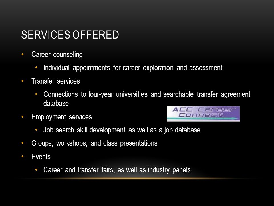 SERVICES OFFERED Career counseling Individual appointments for career exploration and assessment Transfer services Connections to four-year universities and searchable transfer agreement database Employment services Job search skill development as well as a job database Groups, workshops, and class presentations Events Career and transfer fairs, as well as industry panels