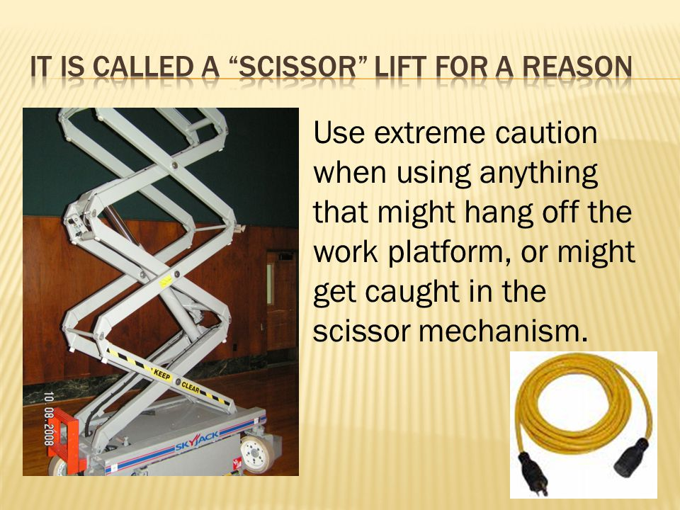 Use extreme caution when using anything that might hang off the work platform, or might get caught in the scissor mechanism.