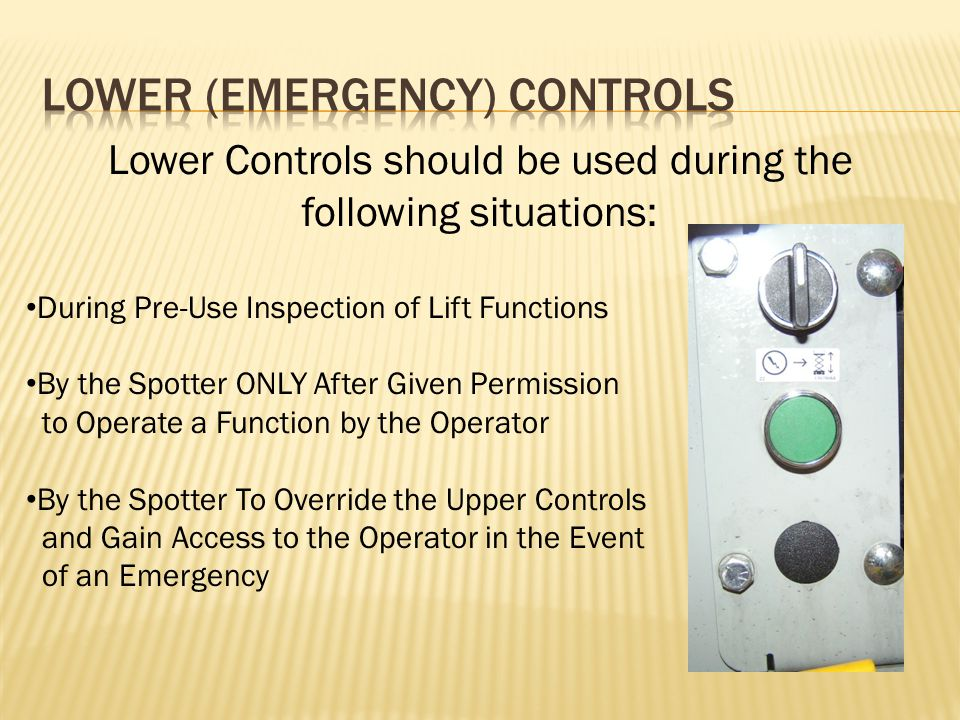 Lower Controls should be used during the following situations: During Pre-Use Inspection of Lift Functions By the Spotter ONLY After Given Permission to Operate a Function by the Operator By the Spotter To Override the Upper Controls and Gain Access to the Operator in the Event of an Emergency