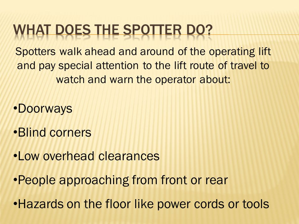 Spotters walk ahead and around of the operating lift and pay special attention to the lift route of travel to watch and warn the operator about: Doorways Blind corners Low overhead clearances People approaching from front or rear Hazards on the floor like power cords or tools