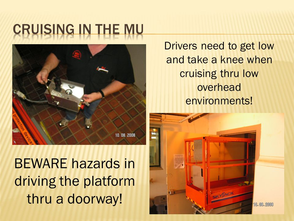 Drivers need to get low and take a knee when cruising thru low overhead environments! BEWARE hazards in driving the platform thru a doorway!