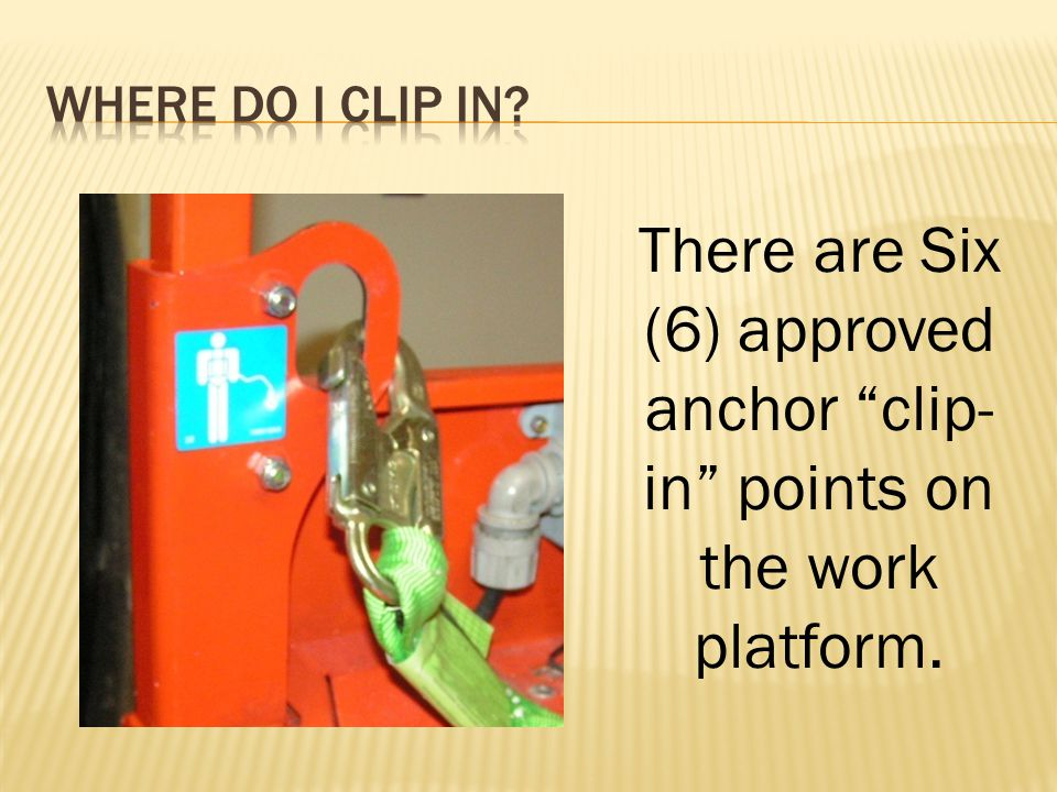 There are Six (6) approved anchor clip- in points on the work platform.