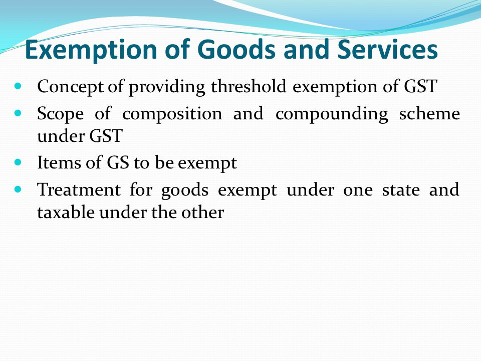 Exemption of Goods and Services Concept of providing threshold exemption of GST Scope of composition and compounding scheme under GST Items of GS to b