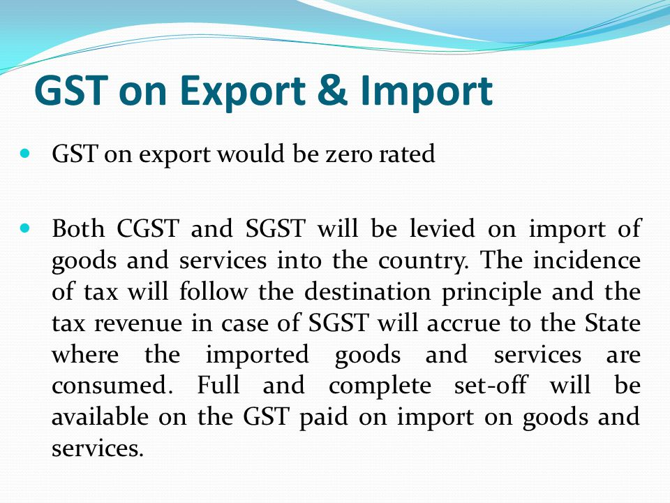 GST on Export & Import GST on export would be zero rated Both CGST and SGST will be levied on import of goods and services into the country. The incid