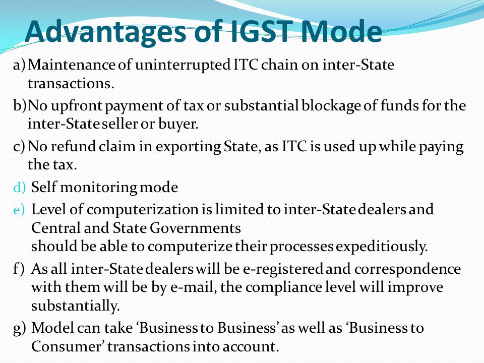 Advantages of IGST Mode a)Maintenance of uninterrupted ITC chain on inter-State transactions. b)No upfront payment of tax or substantial blockage of f