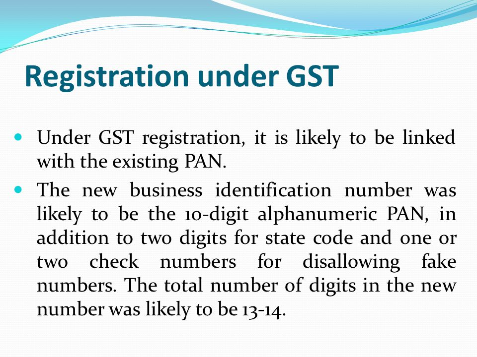 Registration under GST Under GST registration, it is likely to be linked with the existing PAN. The new business identification number was likely to b