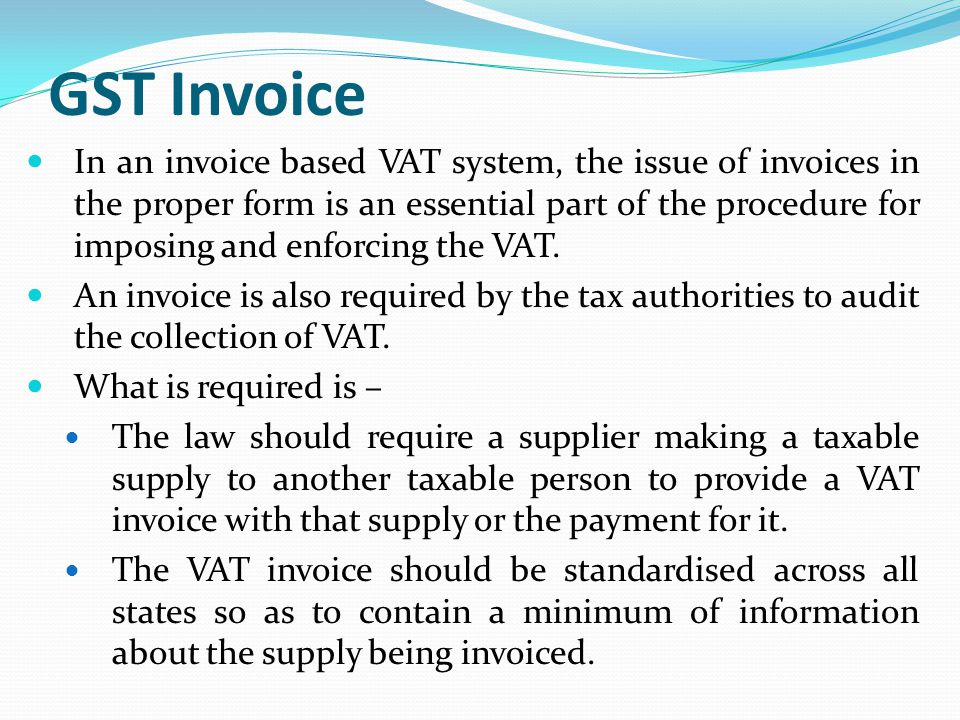 GST Invoice In an invoice based VAT system, the issue of invoices in the proper form is an essential part of the procedure for imposing and enforcing