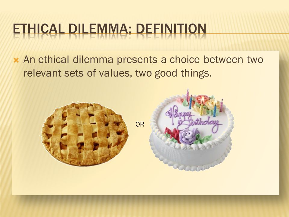 An ethical dilemma presents a choice between two relevant sets of values, two good things. OR