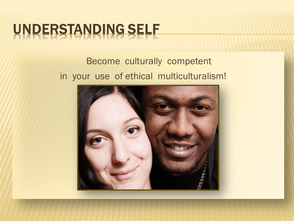 Become culturally competent in your use of ethical multiculturalism!