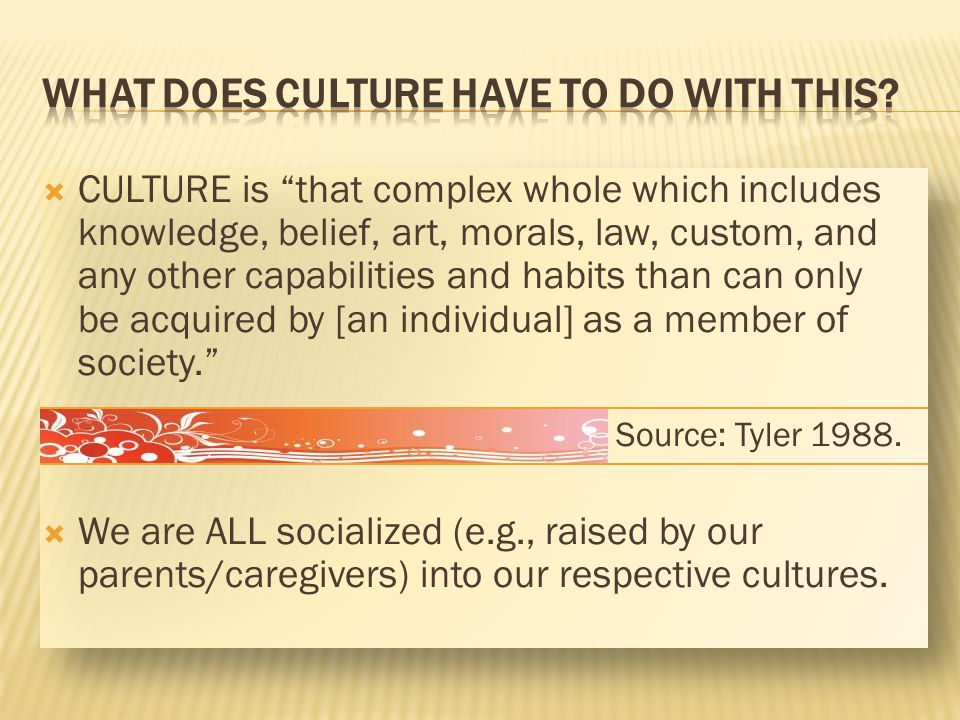 CULTURE is that complex whole which includes knowledge, belief, art, morals, law, custom, and any other capabilities and habits than can only be acqui