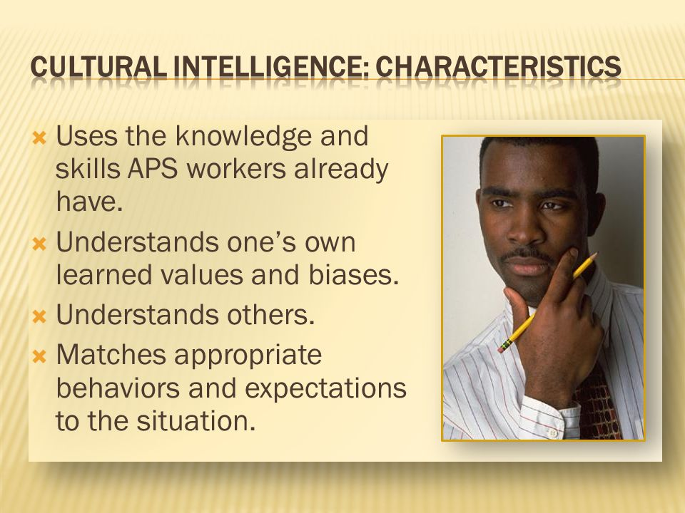 Uses the knowledge and skills APS workers already have. Understands ones own learned values and biases. Understands others. Matches appropriate behavi