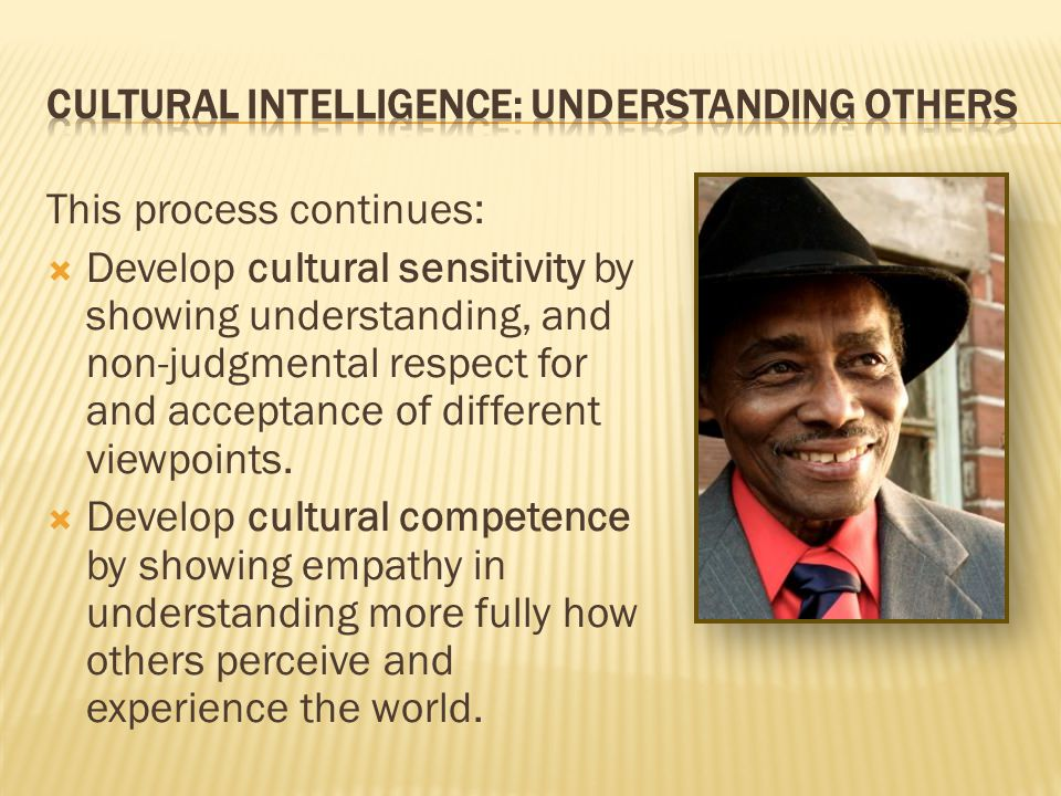 This process continues: Develop cultural sensitivity by showing understanding, and non-judgmental respect for and acceptance of different viewpoints.