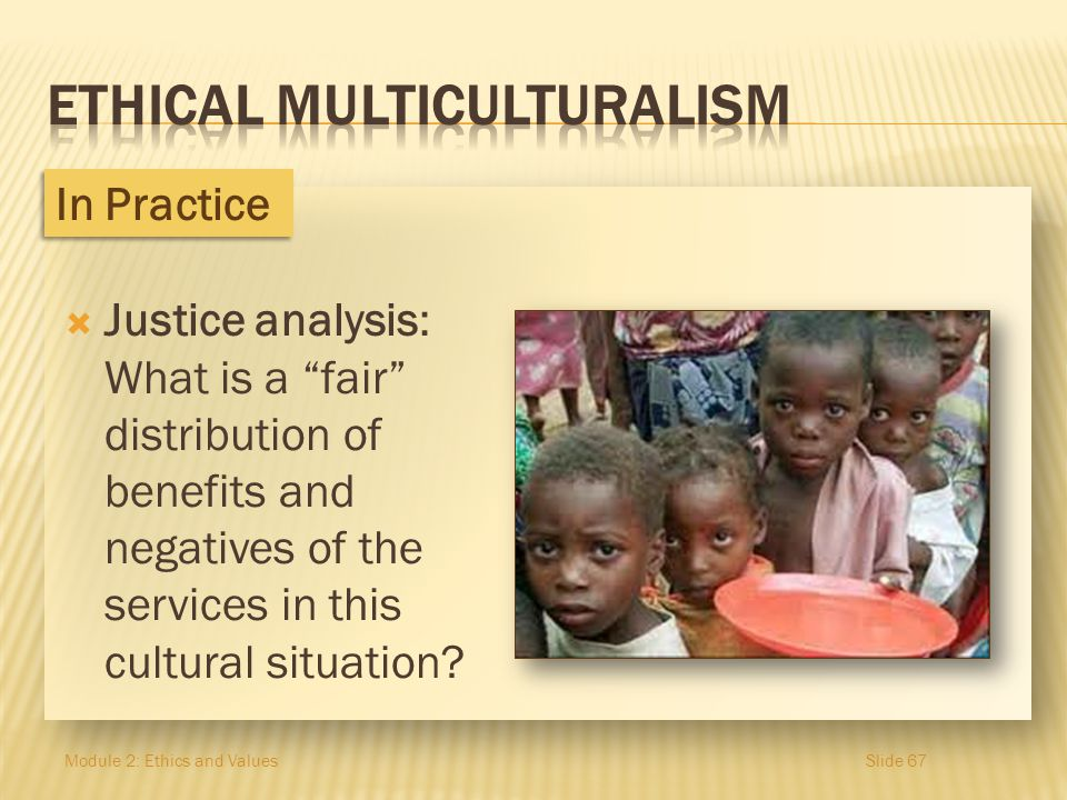 Justice analysis: What is a fair distribution of benefits and negatives of the services in this cultural situation? Module 2: Ethics and ValuesSlide 6