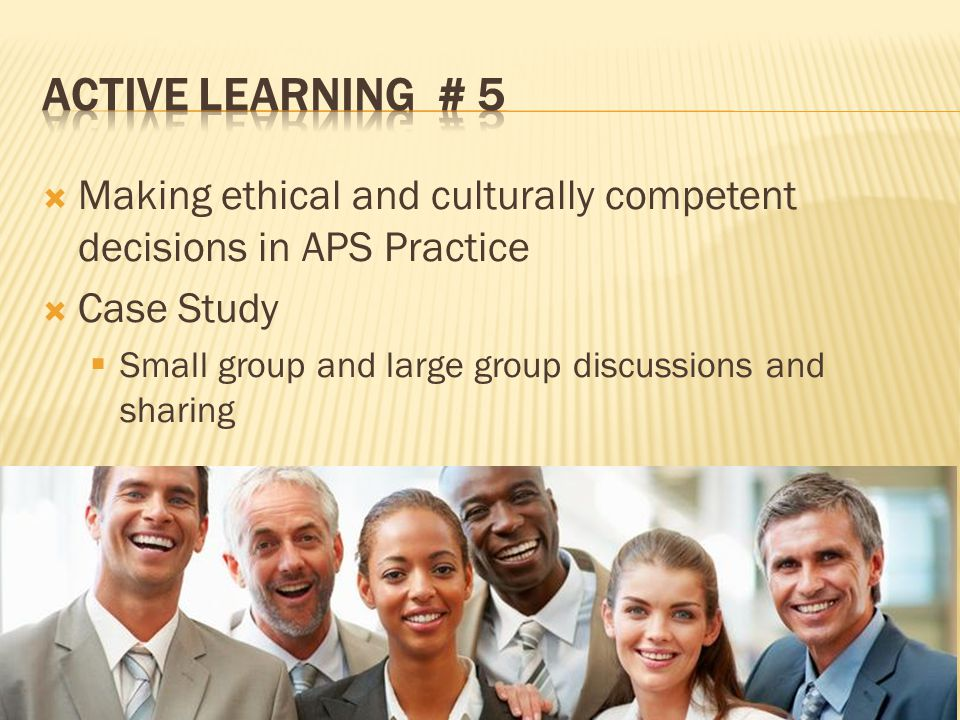 Making ethical and culturally competent decisions in APS Practice Case Study Small group and large group discussions and sharing Module 2: Ethics and