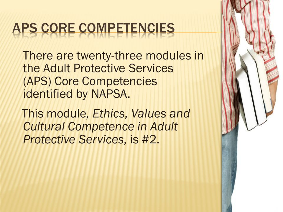 There are twenty-three modules in the Adult Protective Services (APS) Core Competencies identified by NAPSA. This module, Ethics, Values and Cultural