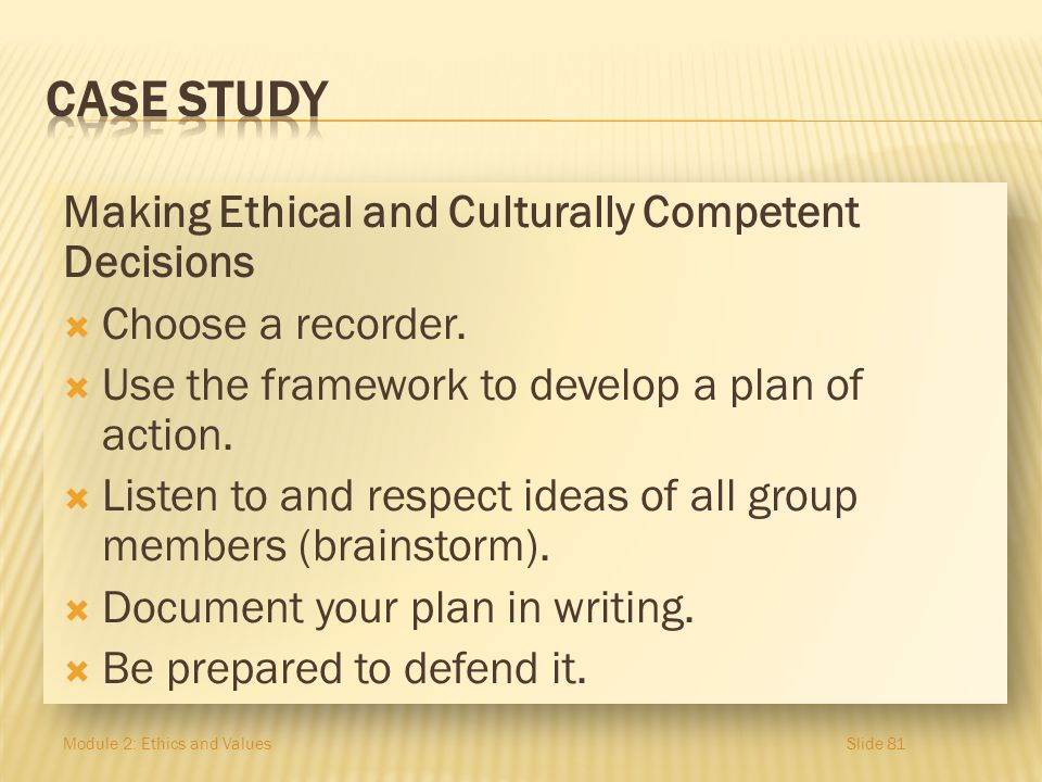 Making Ethical and Culturally Competent Decisions Choose a recorder. Use the framework to develop a plan of action. Listen to and respect ideas of all