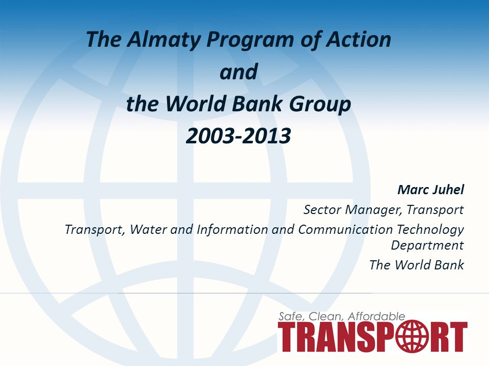 The Almaty Program of Action and the World Bank Group Marc Juhel Sector Manager, Transport Transport, Water and Information and Communication Technology Department The World Bank
