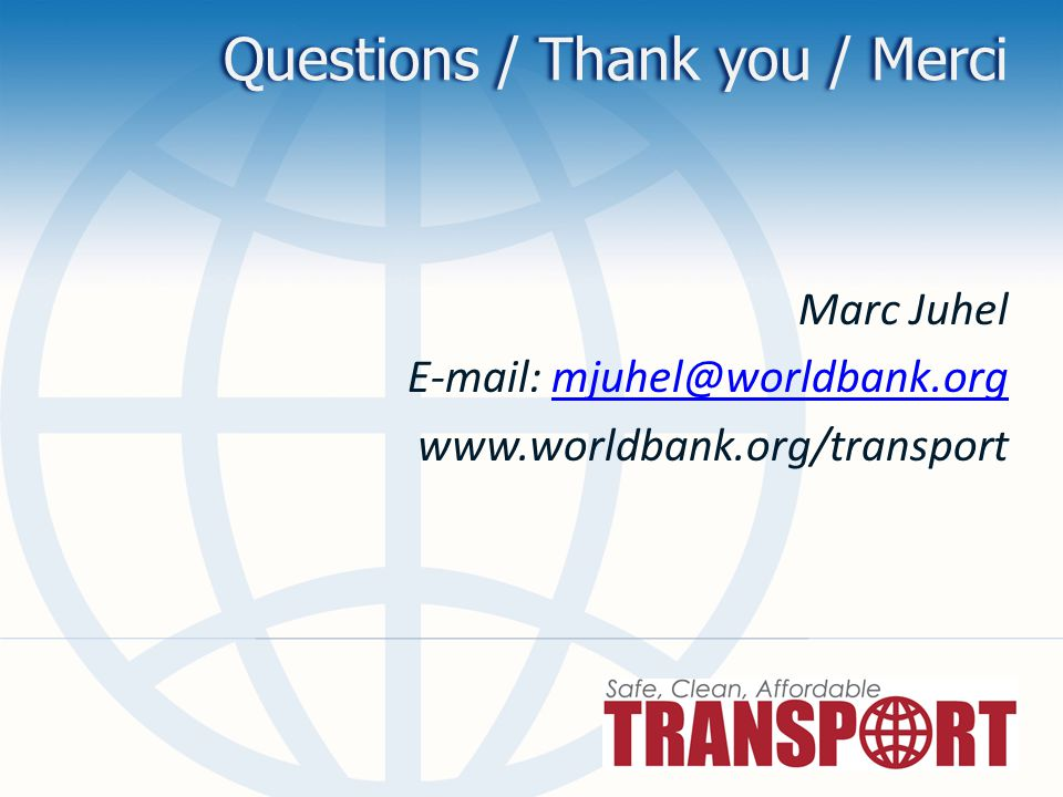 Questions / Thank you / Merci Marc Juhel E-mail: mjuhel@worldbank.orgmjuhel@worldbank.org www.worldbank.org/transport