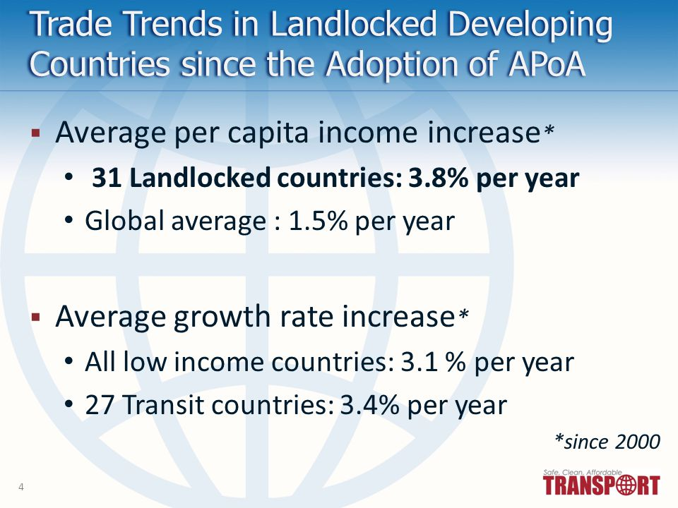 4 Trade Trends in Landlocked Developing Countries since the Adoption of APoA Average per capita income increase * 31 Landlocked countries: 3.8% per year Global average : 1.5% per year Average growth rate increase * All low income countries: 3.1 % per year 27 Transit countries: 3.4% per year *since 2000