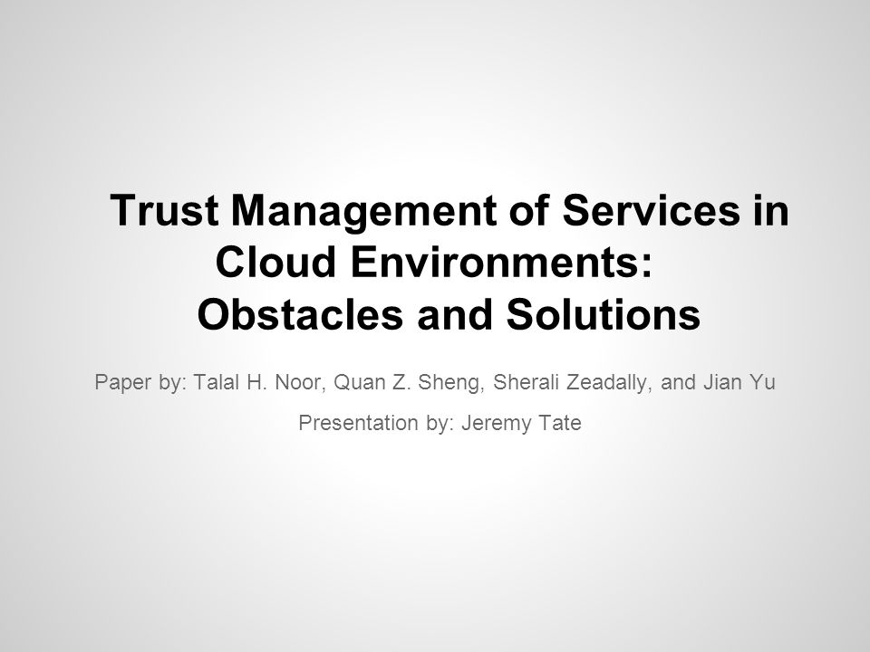 Real Cloud Issues Identification o Of both users and providers o Evaluate Credibility o Protect integrity of trust management data Privacy o Preventing the accidental leakage of user personal data Personalization o Have control over all aspects of trust feedback system Integration o Ability to use multiple trust systems together Security o Protection against attacks and malicious users Scalability