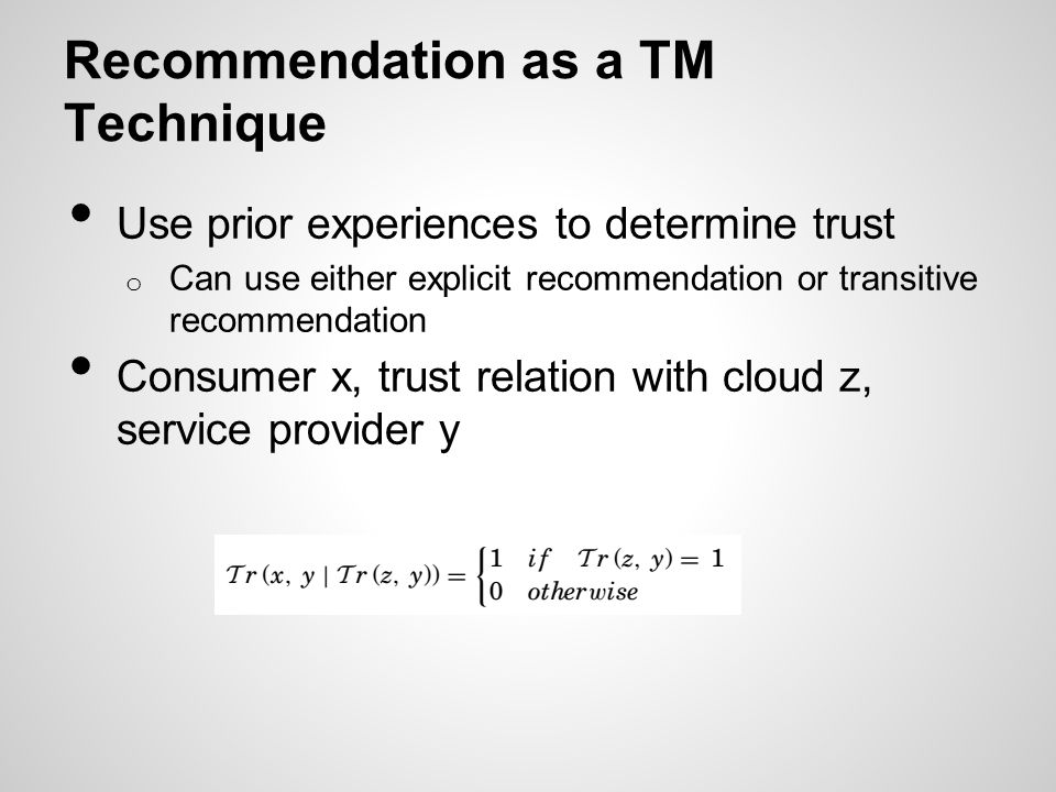 Recommendation as a TM Technique Use prior experiences to determine trust o Can use either explicit recommendation or transitive recommendation Consum