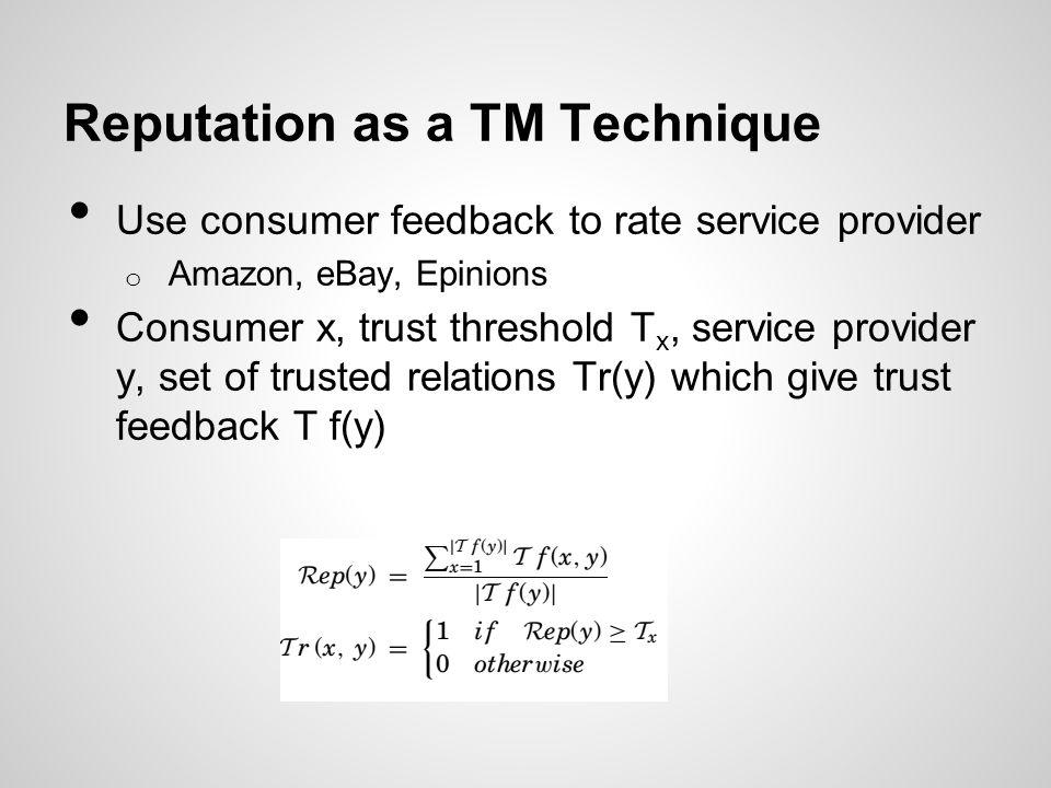 Reputation as a TM Technique Use consumer feedback to rate service provider o Amazon, eBay, Epinions Consumer x, trust threshold T x, service provider