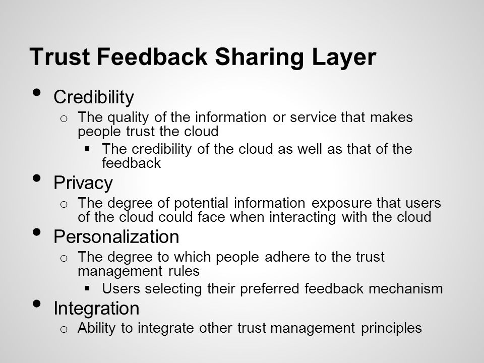 Trust Feedback Sharing Layer Credibility o The quality of the information or service that makes people trust the cloud The credibility of the cloud as
