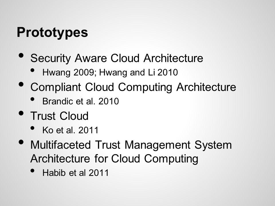 Prototypes Security Aware Cloud Architecture Hwang 2009; Hwang and Li 2010 Compliant Cloud Computing Architecture Brandic et al. 2010 Trust Cloud Ko e