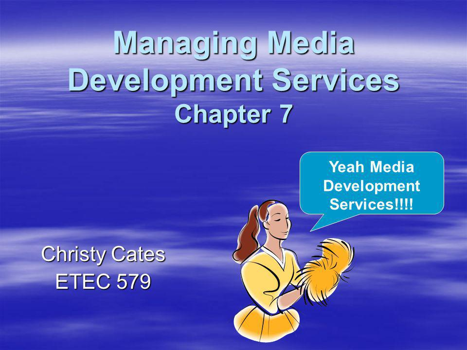 Managing Media Development Services Chapter 7 Christy Cates ETEC 579 Yeah Media Development Services!!!!