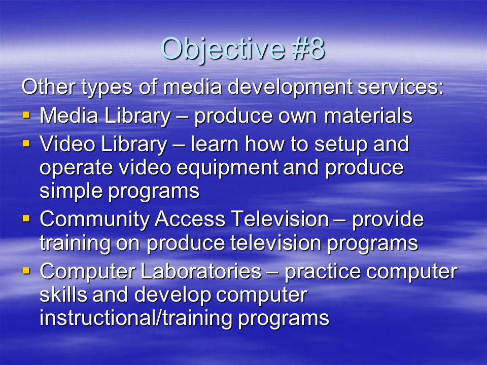 Objective #8 Other types of media development services: Media Library – produce own materials Media Library – produce own materials Video Library – learn how to setup and operate video equipment and produce simple programs Video Library – learn how to setup and operate video equipment and produce simple programs Community Access Television – provide training on produce television programs Community Access Television – provide training on produce television programs Computer Laboratories – practice computer skills and develop computer instructional/training programs Computer Laboratories – practice computer skills and develop computer instructional/training programs