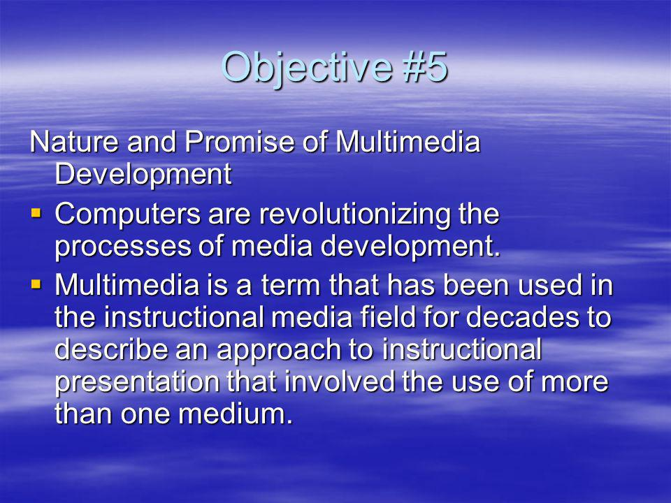 Objective #5 Nature and Promise of Multimedia Development Computers are revolutionizing the processes of media development.