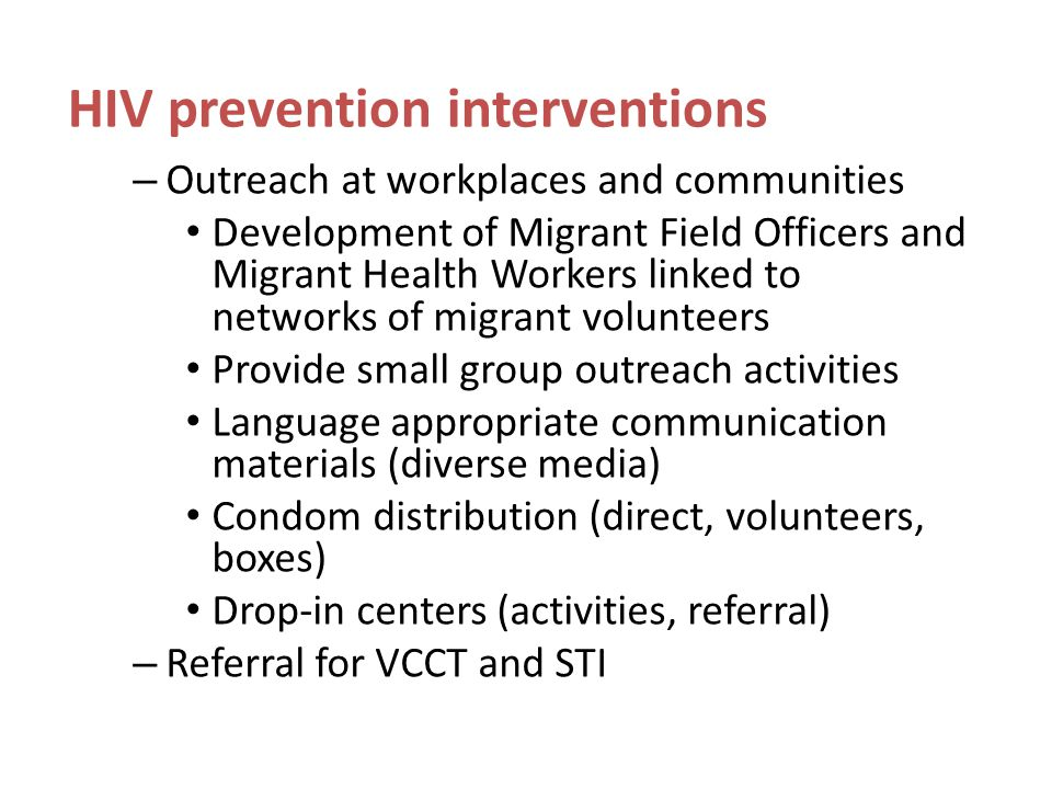 HIV prevention interventions – Outreach at workplaces and communities Development of Migrant Field Officers and Migrant Health Workers linked to networks of migrant volunteers Provide small group outreach activities Language appropriate communication materials (diverse media) Condom distribution (direct, volunteers, boxes) Drop-in centers (activities, referral) – Referral for VCCT and STI