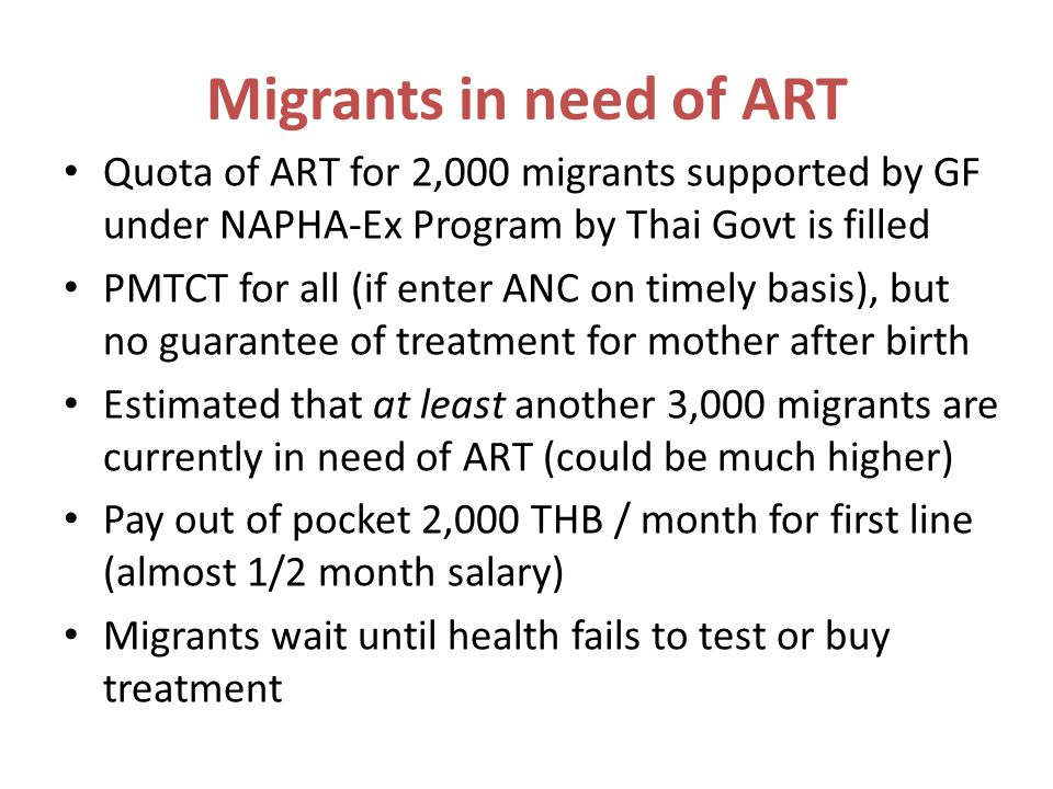 Migrants in need of ART Quota of ART for 2,000 migrants supported by GF under NAPHA-Ex Program by Thai Govt is filled PMTCT for all (if enter ANC on timely basis), but no guarantee of treatment for mother after birth Estimated that at least another 3,000 migrants are currently in need of ART (could be much higher) Pay out of pocket 2,000 THB / month for first line (almost 1/2 month salary) Migrants wait until health fails to test or buy treatment