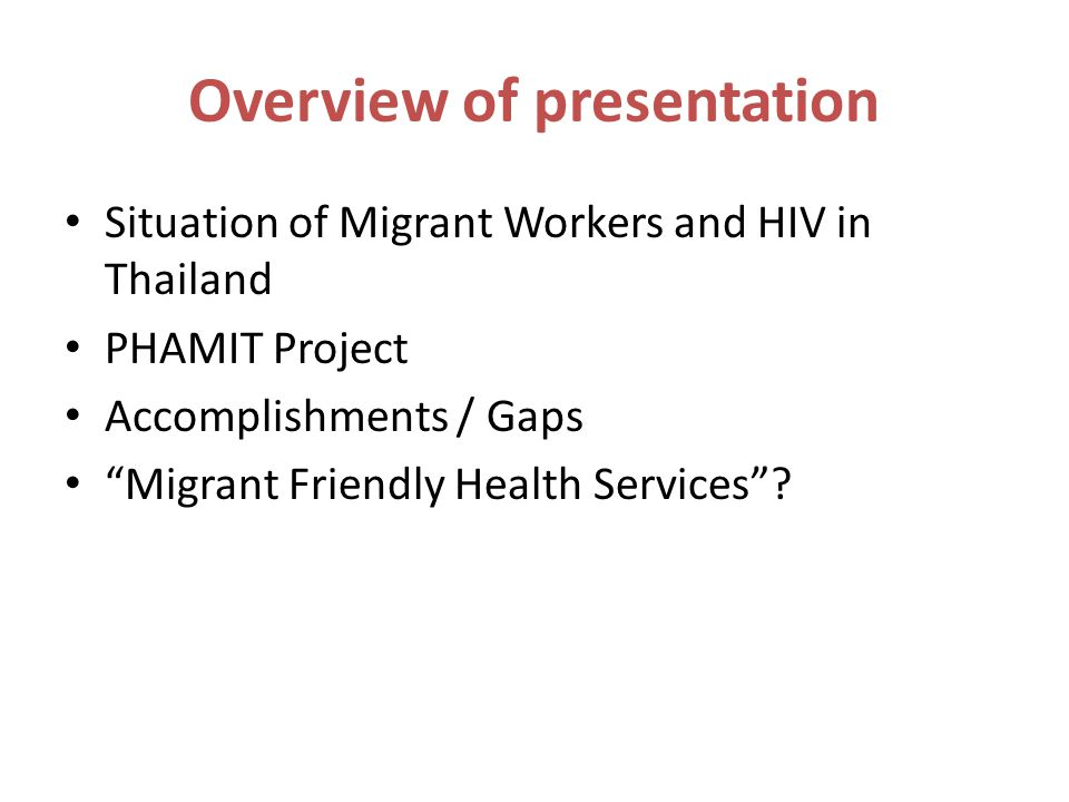 Overview of presentation Situation of Migrant Workers and HIV in Thailand PHAMIT Project Accomplishments / Gaps Migrant Friendly Health Services