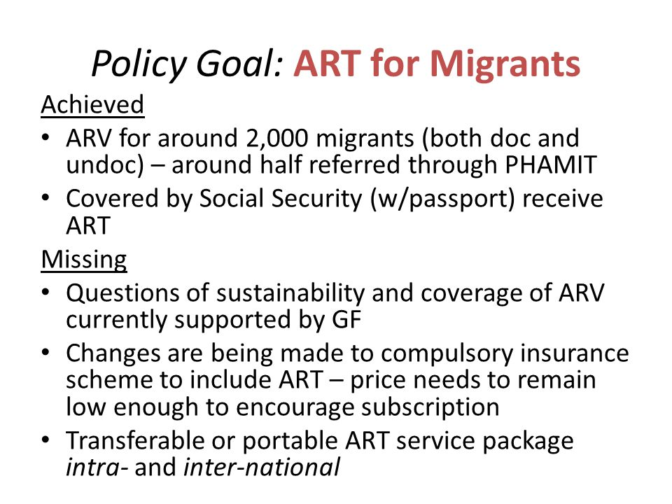 Policy Goal: ART for Migrants Achieved ARV for around 2,000 migrants (both doc and undoc) – around half referred through PHAMIT Covered by Social Security (w/passport) receive ART Missing Questions of sustainability and coverage of ARV currently supported by GF Changes are being made to compulsory insurance scheme to include ART – price needs to remain low enough to encourage subscription Transferable or portable ART service package intra- and inter-national