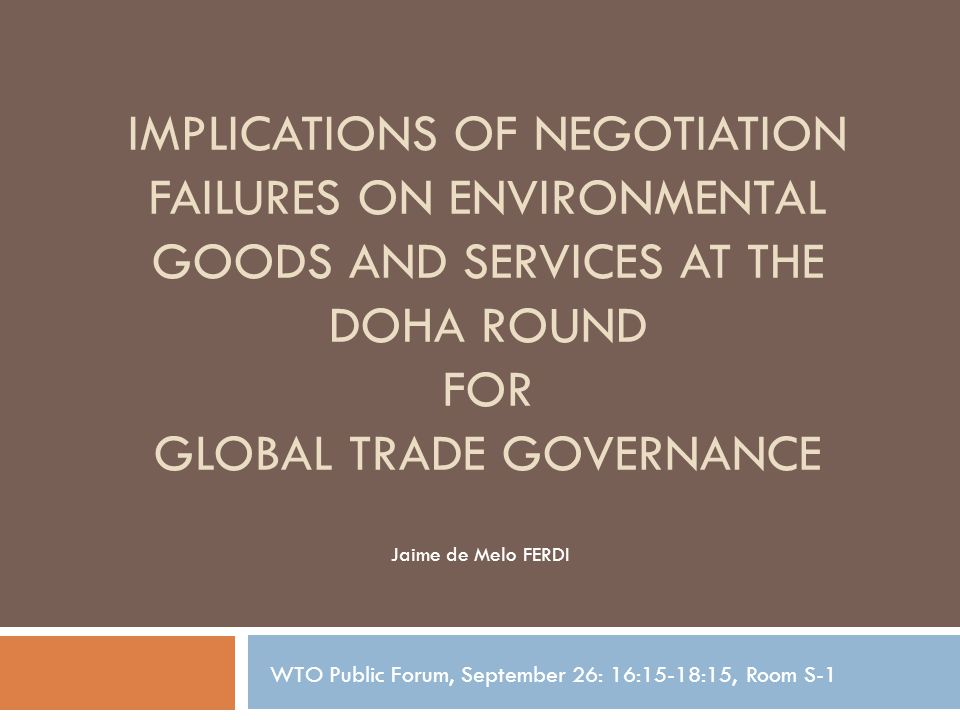 IMPLICATIONS OF NEGOTIATION FAILURES ON ENVIRONMENTAL GOODS AND SERVICES AT THE DOHA ROUND FOR GLOBAL TRADE GOVERNANCE Jaime de Melo FERDI WTO Public