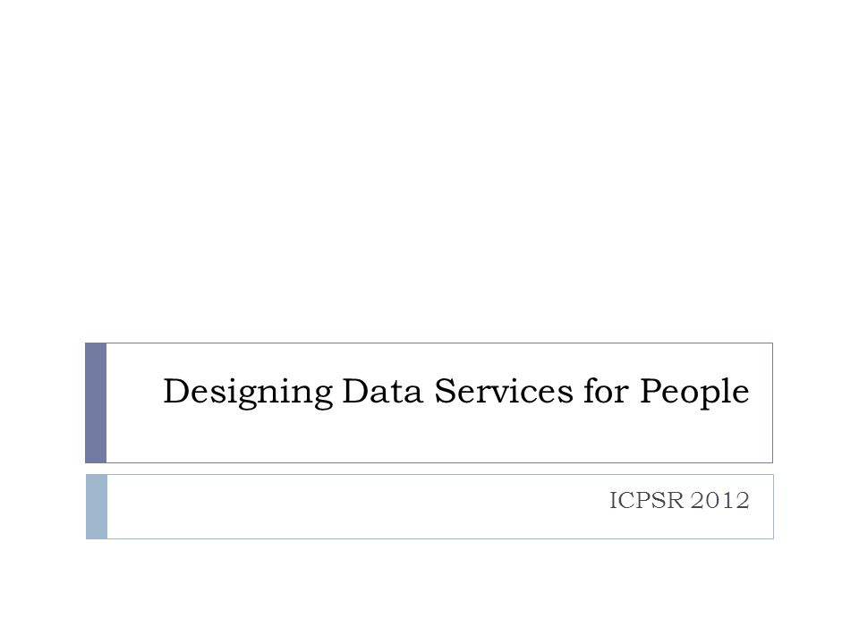 Designing Data Services for People ICPSR 2012