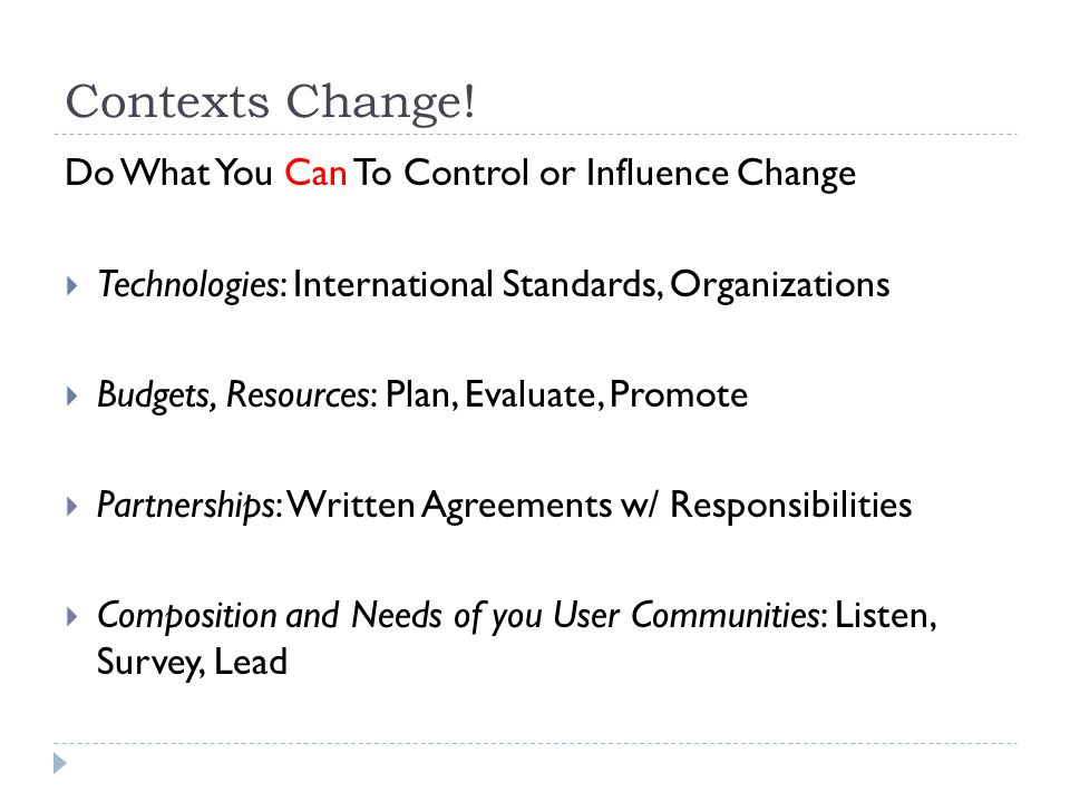 Contexts Change! Do What You Can To Control or Influence Change Technologies: International Standards, Organizations Budgets, Resources: Plan, Evaluat